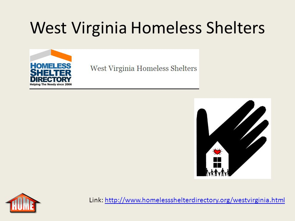 West Virginia Homeless Shelters Link: http://www.homelessshelterdirectory.org/westvirginia.htmlhttp://www.homelessshelterdirectory.org/westvirginia.html