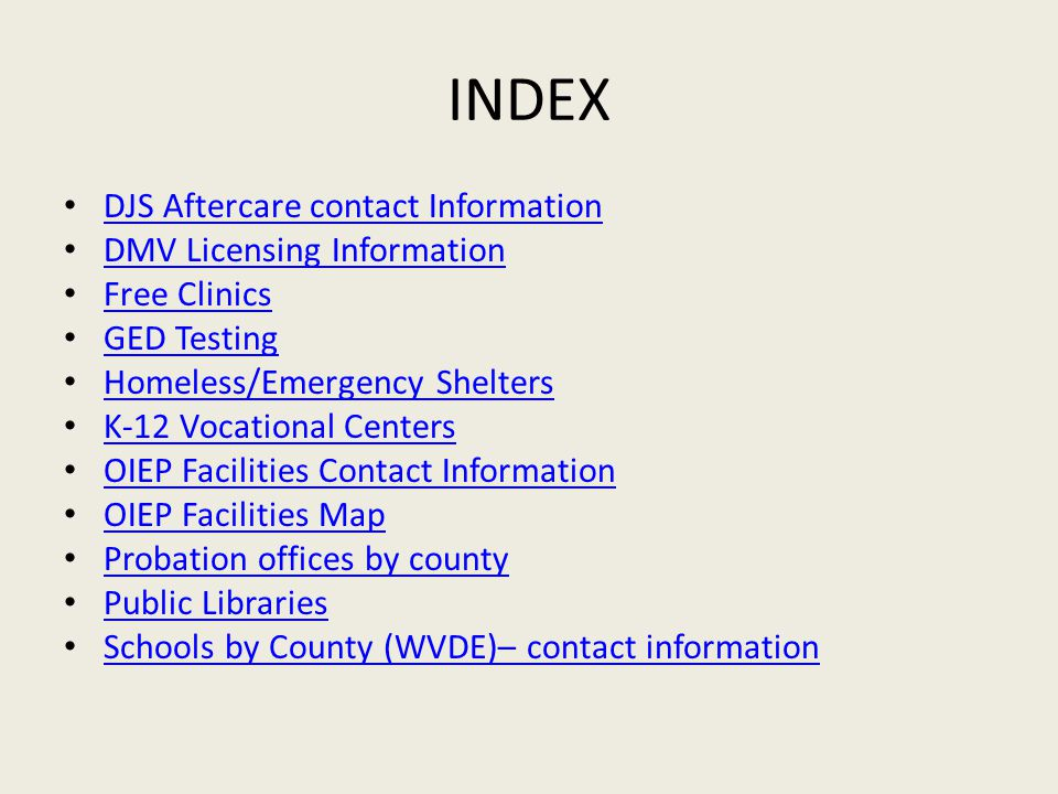 INDEX DJS Aftercare contact Information DMV Licensing Information Free Clinics GED Testing Homeless/Emergency Shelters K-12 Vocational Centers OIEP Facilities Contact Information OIEP Facilities Map Probation offices by county Public Libraries Schools by County (WVDE)– contact information