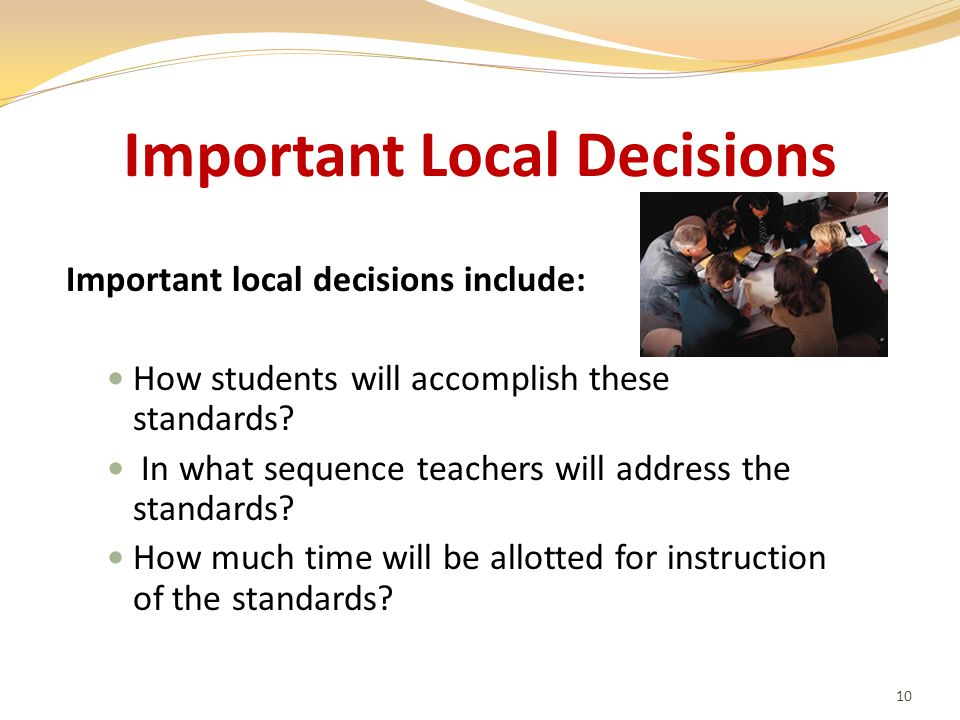 Important Local Decisions Important local decisions include: How students will accomplish these standards.