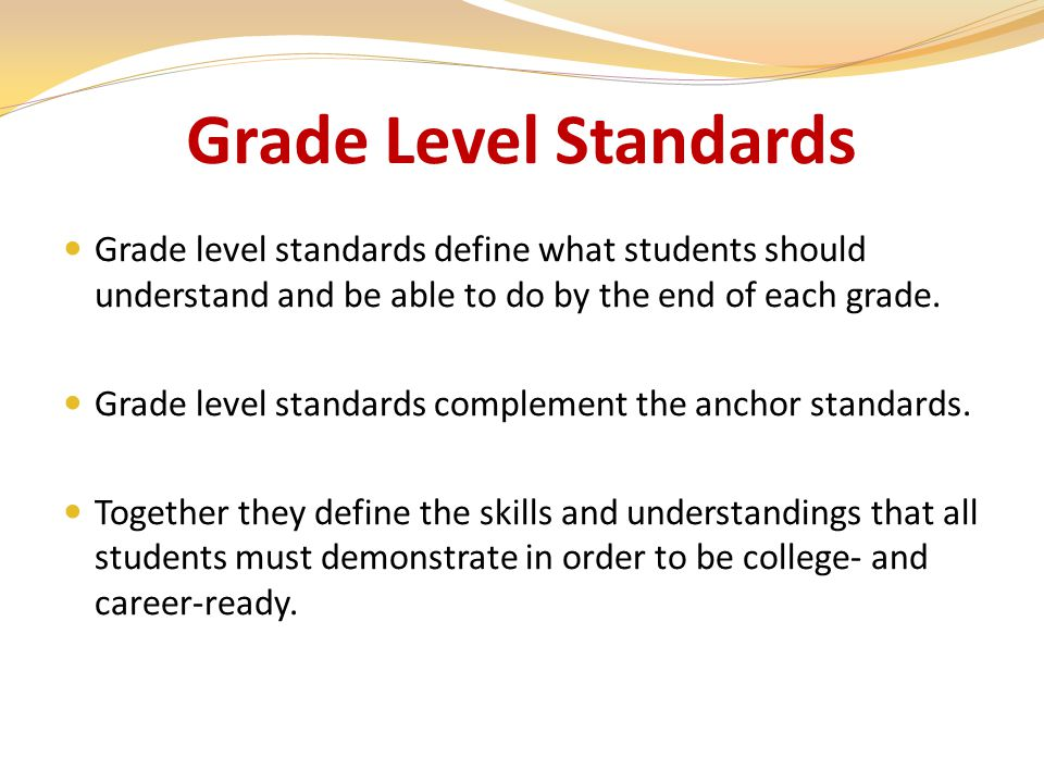 Grade Level Standards Grade level standards define what students should understand and be able to do by the end of each grade.