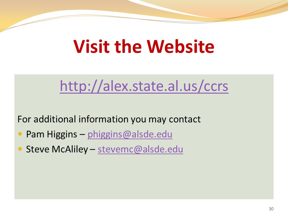 Visit the Website http://alex.state.al.us/ccrs For additional information you may contact Pam Higgins – phiggins@alsde.eduphiggins@alsde.edu Steve McAliley – stevemc@alsde.edustevemc@alsde.edu 30