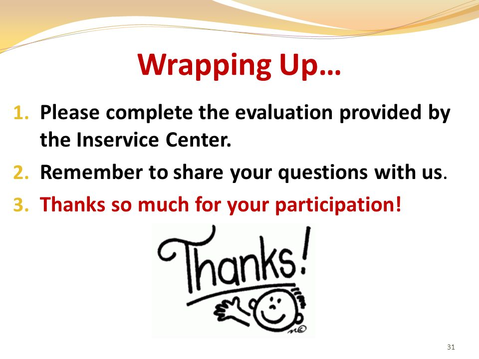 Wrapping Up… 1. Please complete the evaluation provided by the Inservice Center.