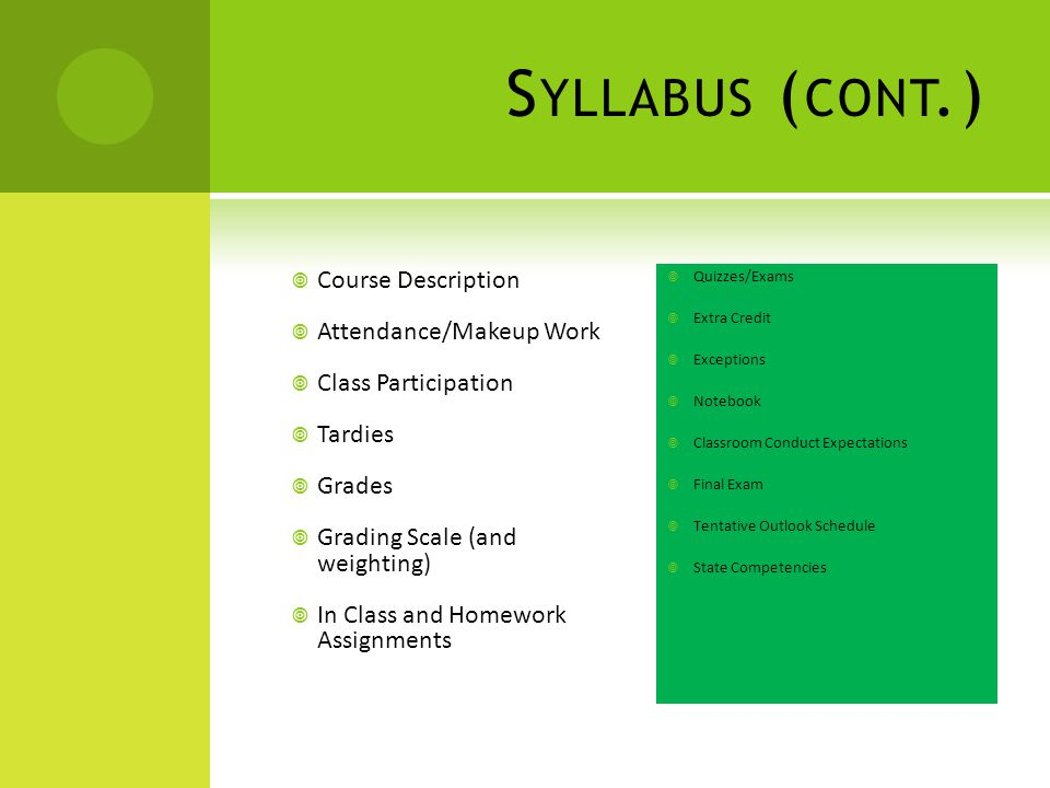 S YLLABUS ( CONT.)  Course Description  Attendance/Makeup Work  Class Participation  Tardies  Grades  Grading Scale (and weighting)  In Class and Homework Assignments  Quizzes/Exams  Extra Credit  Exceptions  Notebook  Classroom Conduct Expectations  Final Exam  Tentative Outlook Schedule  State Competencies