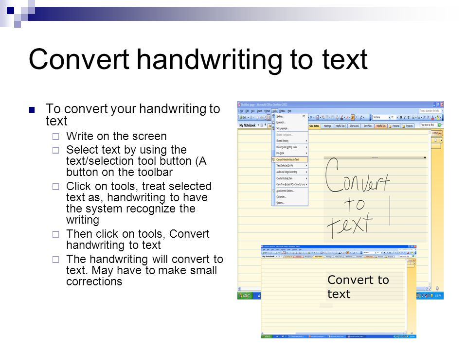 Convert handwriting to text To convert your handwriting to text  Write on the screen  Select text by using the text/selection tool button (A button on the toolbar  Click on tools, treat selected text as, handwriting to have the system recognize the writing  Then click on tools, Convert handwriting to text  The handwriting will convert to text.