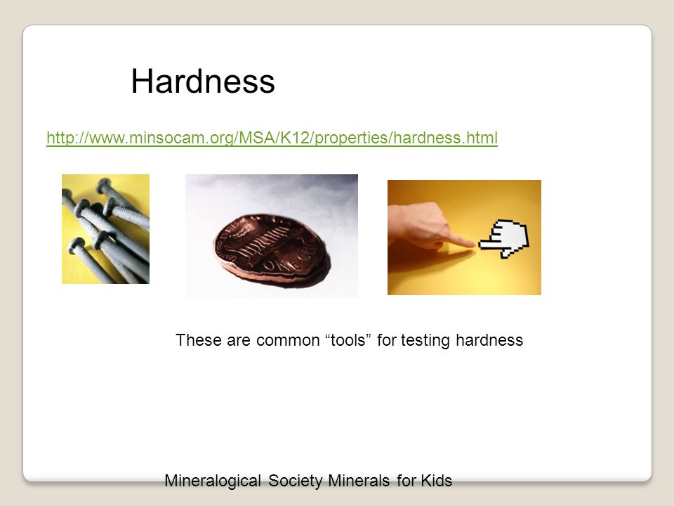 Hardness Hardness http://www.minsocam.org/MSA/K12/properties/hardness.html Mineralogical Society Minerals for Kids These are common tools for testing hardness