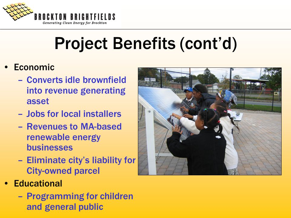Project Benefits (cont'd) Economic –Converts idle brownfield into revenue generating asset –Jobs for local installers –Revenues to MA-based renewable energy businesses –Eliminate city's liability for City-owned parcel Educational –Programming for children and general public