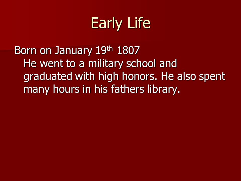 Early Life Born on January 19 th 1807 He went to a military school and graduated with high honors.