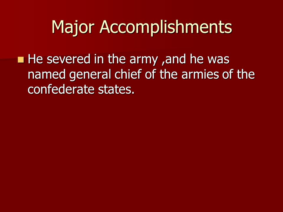 Major Accomplishments He severed in the army,and he was named general chief of the armies of the confederate states.