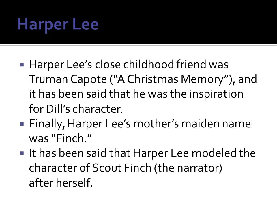  Harper Lee's close childhood friend was Truman Capote ( A Christmas Memory ), and it has been said that he was the inspiration for Dill's character.