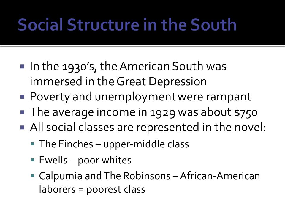  In the 1930's, the American South was immersed in the Great Depression  Poverty and unemployment were rampant  The average income in 1929 was about $750  All social classes are represented in the novel:  The Finches – upper-middle class  Ewells – poor whites  Calpurnia and The Robinsons – African-American laborers = poorest class