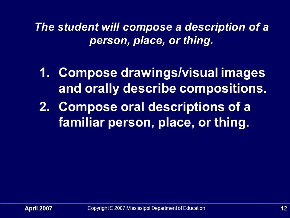 April 2007 Copyright © 2007 Mississippi Department of Education 12 The student will compose a description of a person, place, or thing.