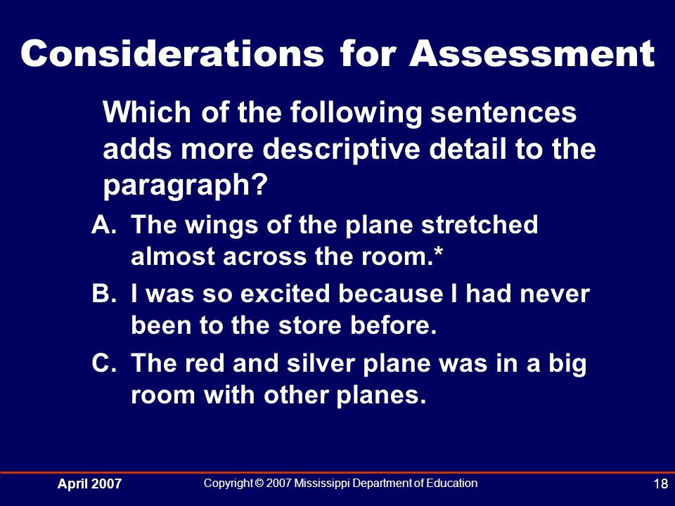 April 2007 Copyright © 2007 Mississippi Department of Education 18 Considerations for Assessment Which of the following sentences adds more descriptive detail to the paragraph.