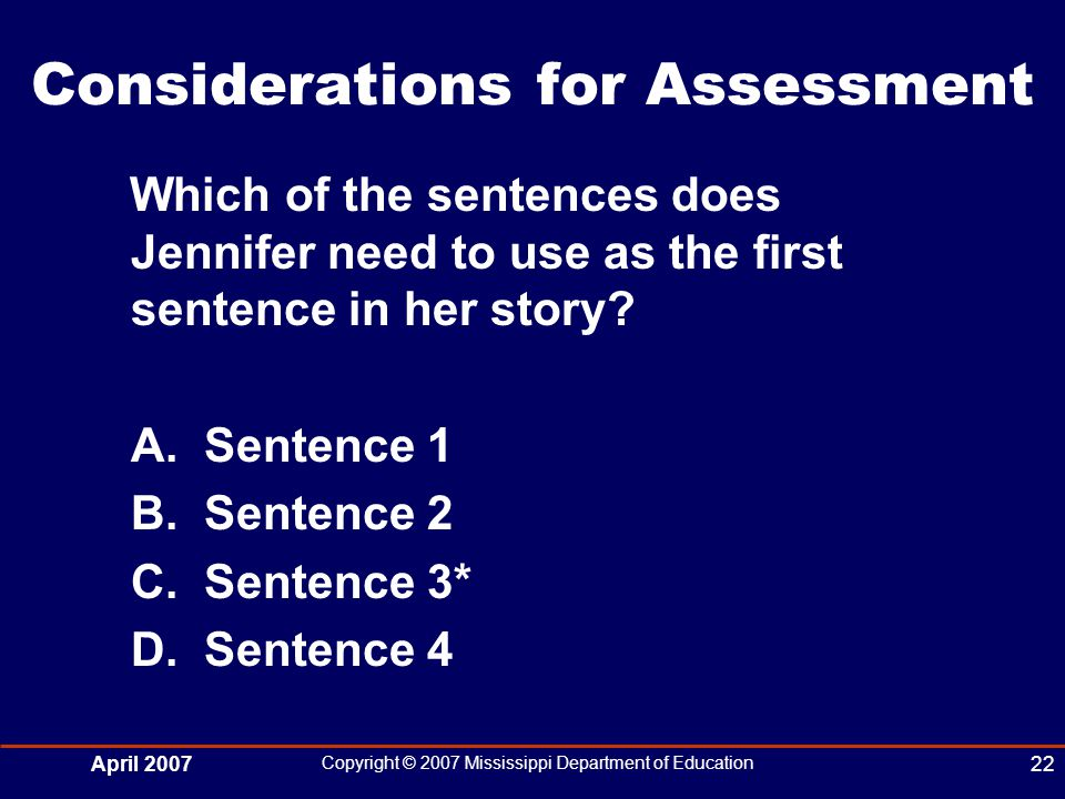April 2007 Copyright © 2007 Mississippi Department of Education 22 Considerations for Assessment Which of the sentences does Jennifer need to use as the first sentence in her story.