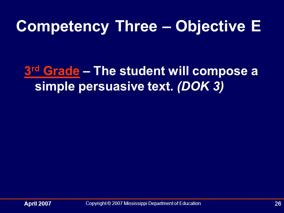 April 2007 Copyright © 2007 Mississippi Department of Education 26 Competency Three – Objective E 3 rd Grade – The student will compose a simple persuasive text.