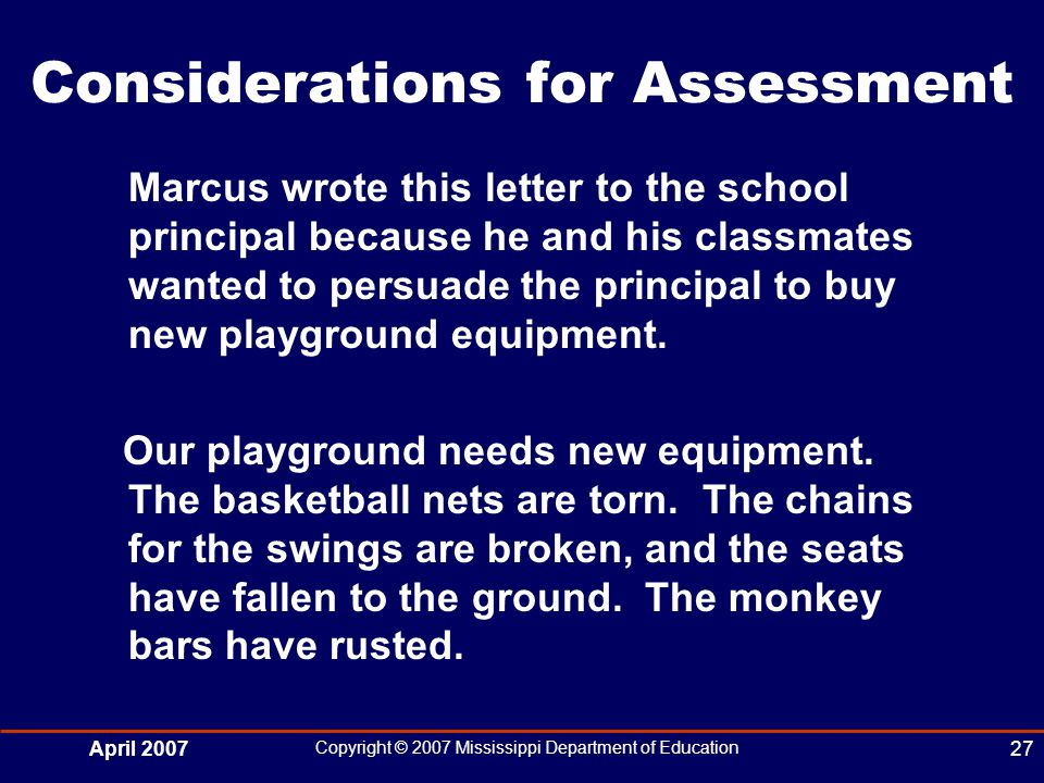 April 2007 Copyright © 2007 Mississippi Department of Education 27 Considerations for Assessment Marcus wrote this letter to the school principal because he and his classmates wanted to persuade the principal to buy new playground equipment.