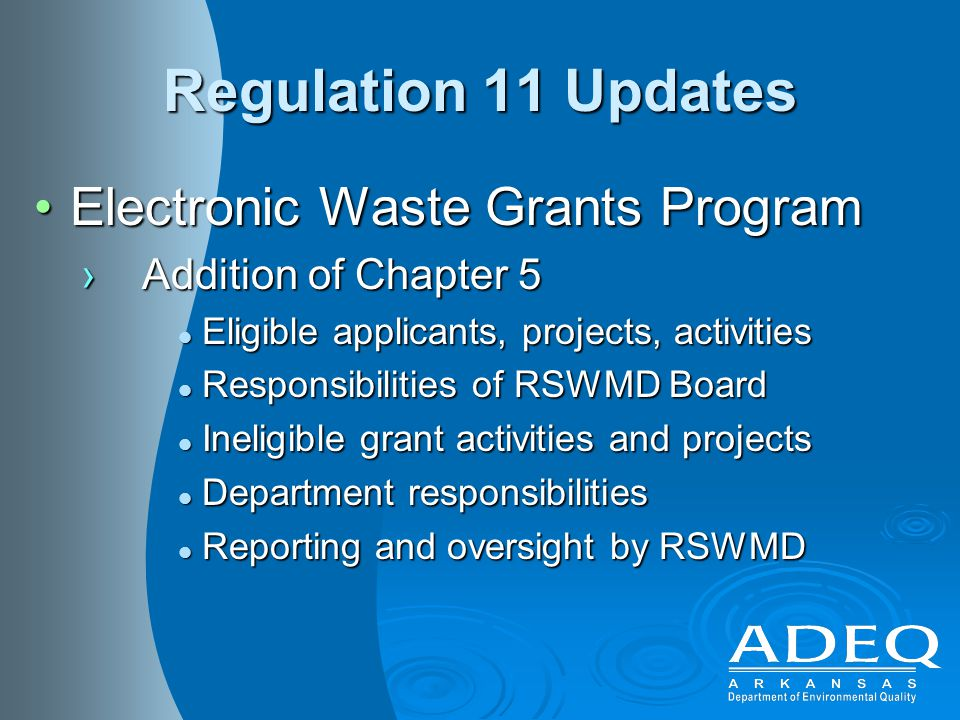 Regulation 11 Updates Electronic Waste Grants ProgramElectronic Waste Grants Program ›Addition of Chapter 5 Eligible applicants, projects, activities Eligible applicants, projects, activities Responsibilities of RSWMD Board Responsibilities of RSWMD Board Ineligible grant activities and projects Ineligible grant activities and projects Department responsibilities Department responsibilities Reporting and oversight by RSWMD Reporting and oversight by RSWMD