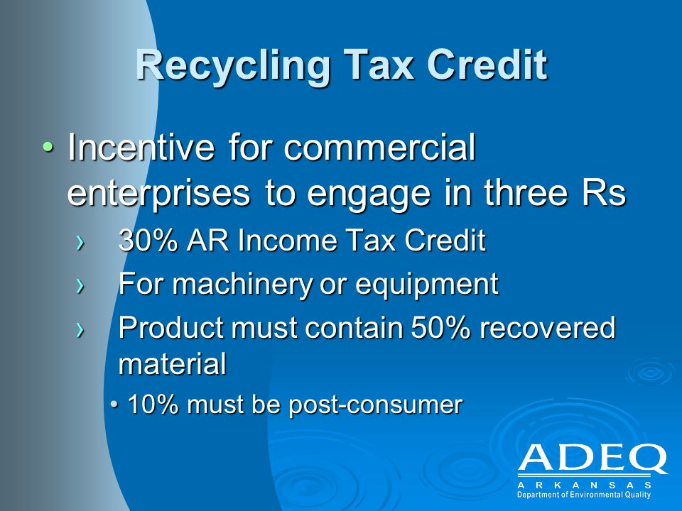 Recycling Tax Credit Incentive for commercial enterprises to engage in three RsIncentive for commercial enterprises to engage in three Rs ›30% AR Income Tax Credit ›For machinery or equipment ›Product must contain 50% recovered material 10% must be post-consumer10% must be post-consumer