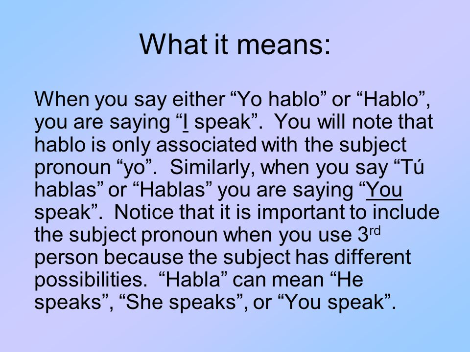What it means: When you say either Yo hablo or Hablo , you are saying I speak .