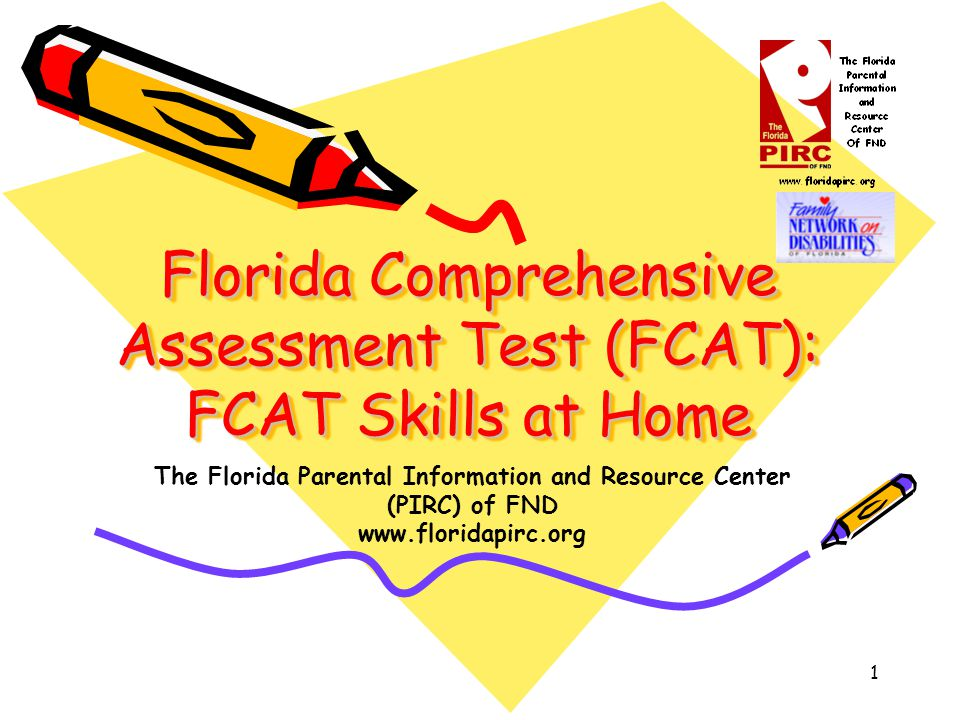 1 Florida Comprehensive Assessment Test (FCAT): FCAT Skills at Home The Florida Parental Information and Resource Center (PIRC) of FND www.floridapirc.org