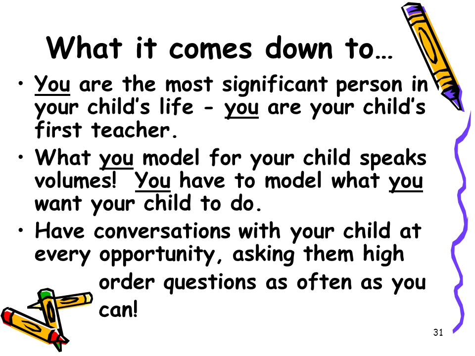 31 What it comes down to… You are the most significant person in your child's life - you are your child's first teacher.