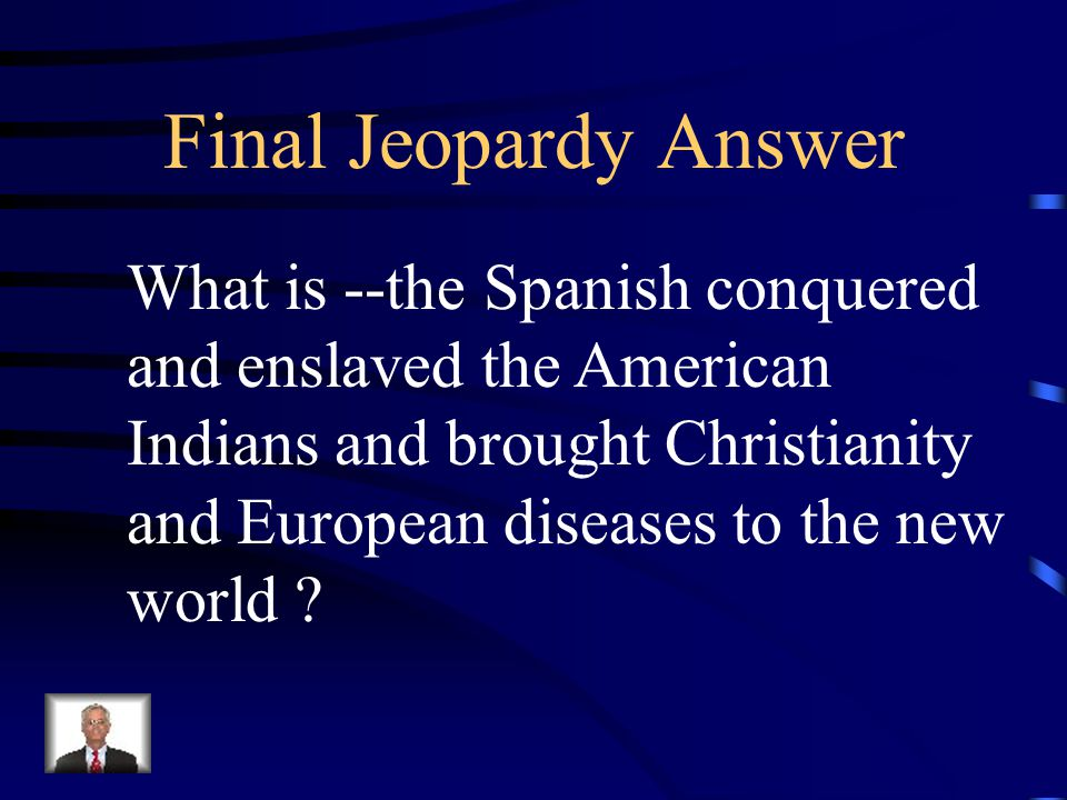 Final Jeopardy Explain the cultural interaction of the Spanish and the American Indians.