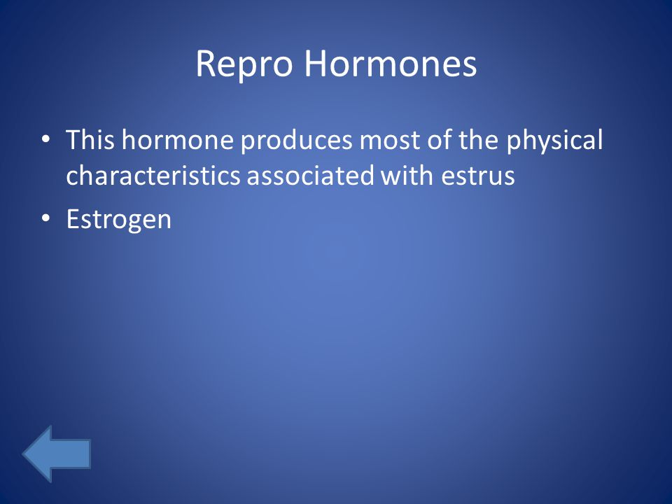 Repro Hormones This hormone produces most of the physical characteristics associated with estrus Estrogen