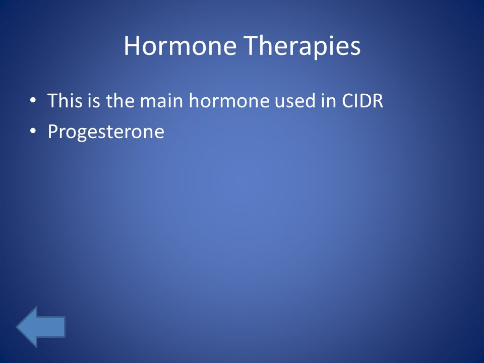 Hormone Therapies This is the main hormone used in CIDR Progesterone