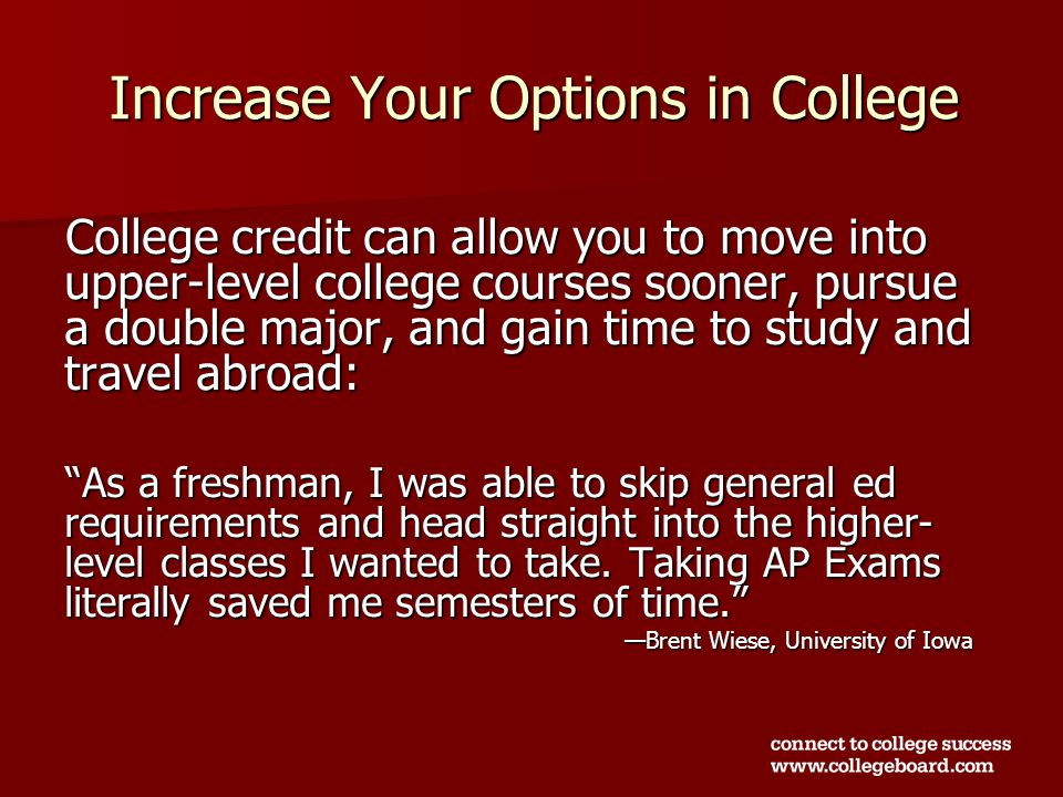 Increase Your Options in College College credit can allow you to move into upper-level college courses sooner, pursue a double major, and gain time to study and travel abroad: As a freshman, I was able to skip general ed requirements and head straight into the higher- level classes I wanted to take.