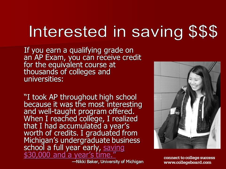 If you earn a qualifying grade on an AP Exam, you can receive credit for the equivalent course at thousands of colleges and universities: I took AP throughout high school because it was the most interesting and well-taught program offered.