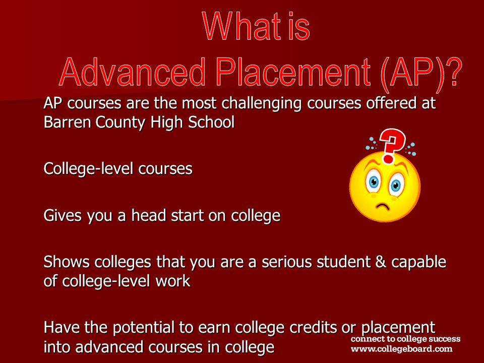 AP courses are the most challenging courses offered at Barren County High School College-level courses Gives you a head start on college Shows colleges that you are a serious student & capable of college-level work Have the potential to earn college credits or placement into advanced courses in college