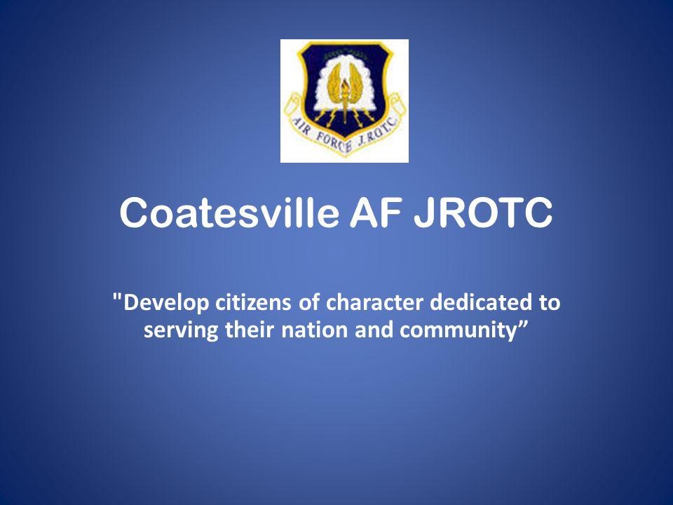 Coatesville AF JROTC Develop citizens of character dedicated to serving their nation and community