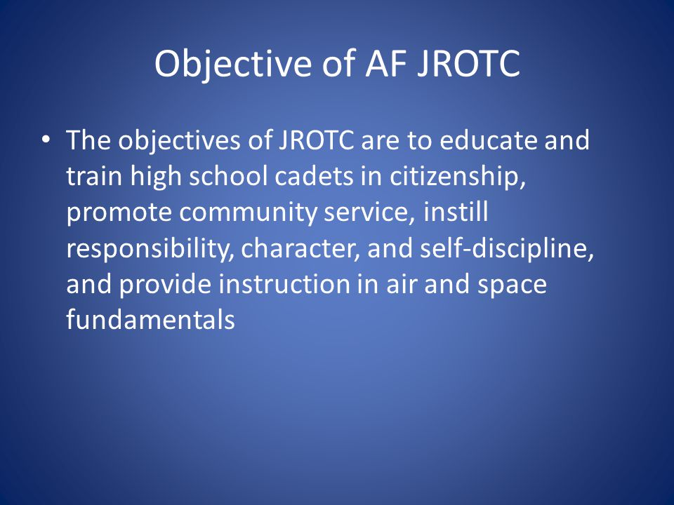 Objective of AF JROTC The objectives of JROTC are to educate and train high school cadets in citizenship, promote community service, instill responsibility, character, and self-discipline, and provide instruction in air and space fundamentals