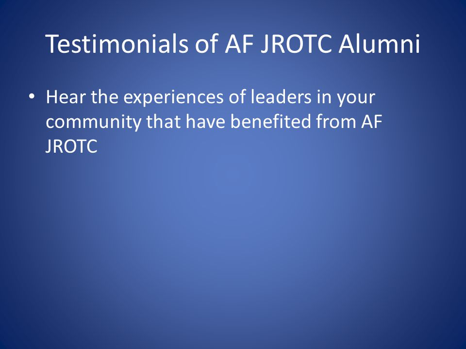 Testimonials of AF JROTC Alumni Hear the experiences of leaders in your community that have benefited from AF JROTC