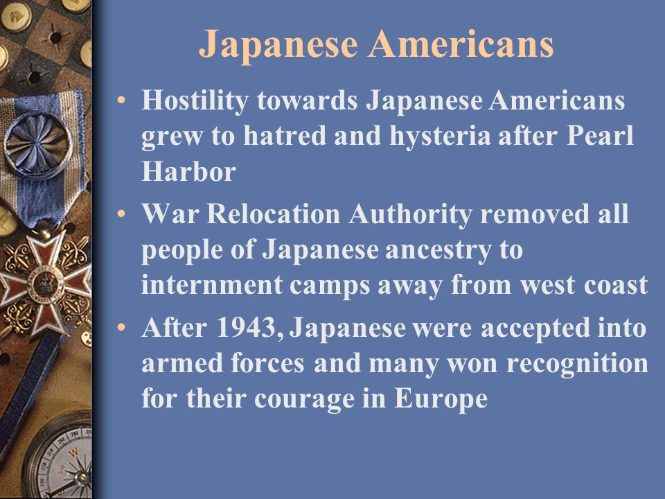 Japanese Americans Hostility towards Japanese Americans grew to hatred and hysteria after Pearl Harbor War Relocation Authority removed all people of Japanese ancestry to internment camps away from west coast After 1943, Japanese were accepted into armed forces and many won recognition for their courage in Europe