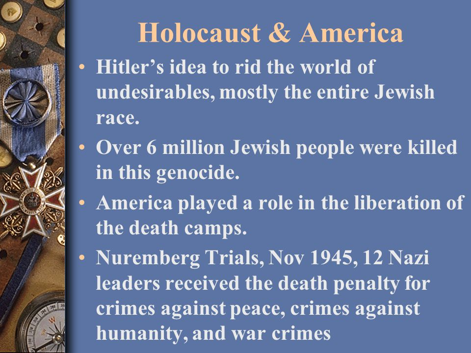 Holocaust & America Hitler's idea to rid the world of undesirables, mostly the entire Jewish race.