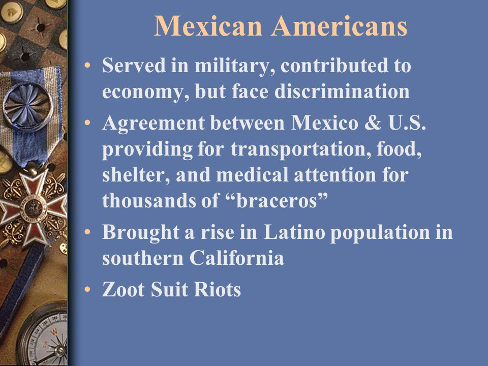 Mexican Americans Served in military, contributed to economy, but face discrimination Agreement between Mexico & U.S.