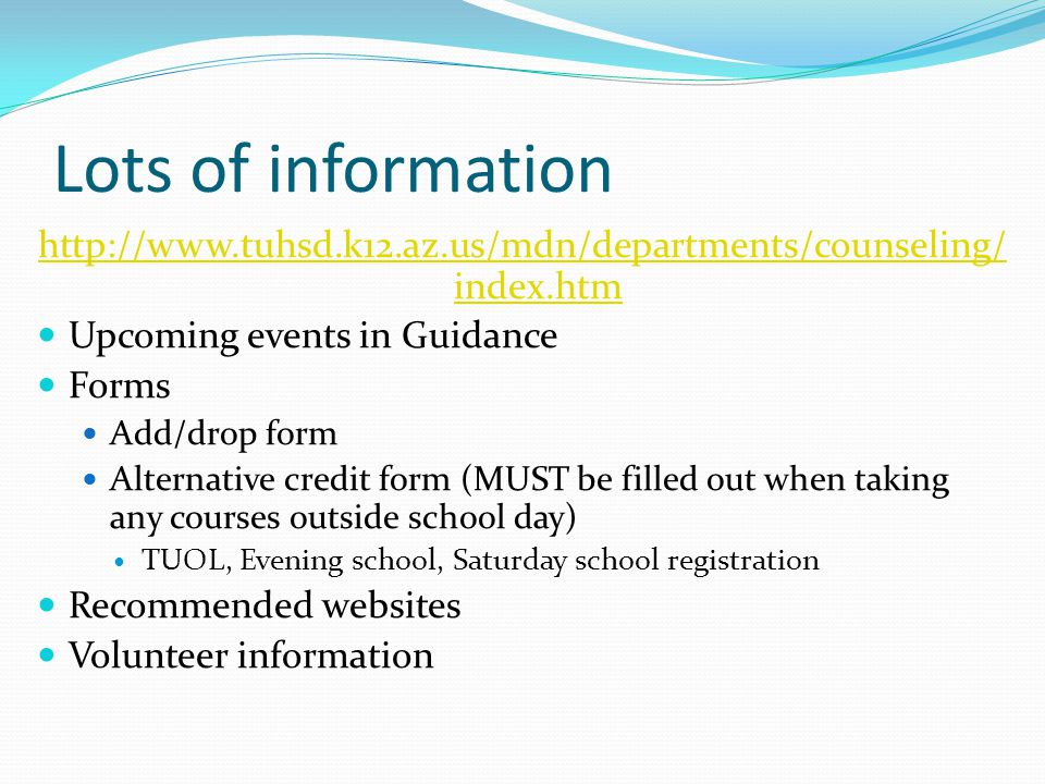 Lots of information http://www.tuhsd.k12.az.us/mdn/departments/counseling/ index.htm Upcoming events in Guidance Forms Add/drop form Alternative credit form (MUST be filled out when taking any courses outside school day) TUOL, Evening school, Saturday school registration Recommended websites Volunteer information