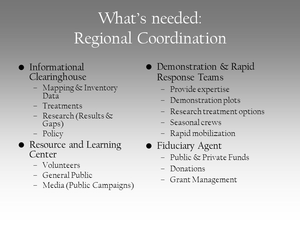 What's needed: Regional Coordination Informational Clearinghouse –Mapping & Inventory Data –Treatments –Research (Results & Gaps) –Policy Resource and Learning Center –Volunteers –General Public –Media (Public Campaigns) Demonstration & Rapid Response Teams –Provide expertise –Demonstration plots –Research treatment options –Seasonal crews –Rapid mobilization Fiduciary Agent –Public & Private Funds –Donations –Grant Management