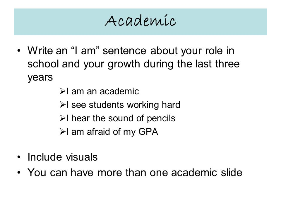Academic Write an I am sentence about your role in school and your growth during the last three years  I am an academic  I see students working hard  I hear the sound of pencils  I am afraid of my GPA Include visuals You can have more than one academic slide