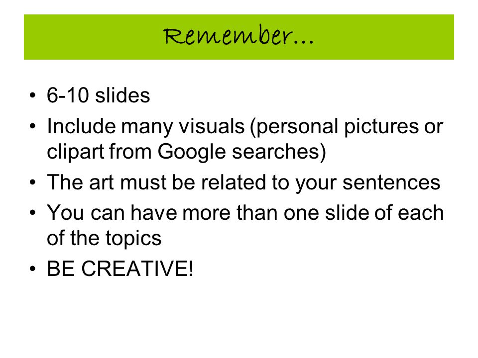 Remember… 6-10 slides Include many visuals (personal pictures or clipart from Google searches) The art must be related to your sentences You can have more than one slide of each of the topics BE CREATIVE!