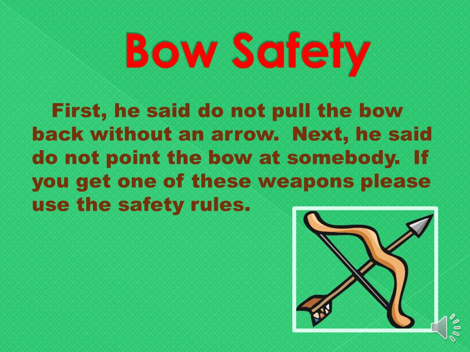 Now on to bow safety. Before my dad ever even let me pull back my bow we had to go over the rules.