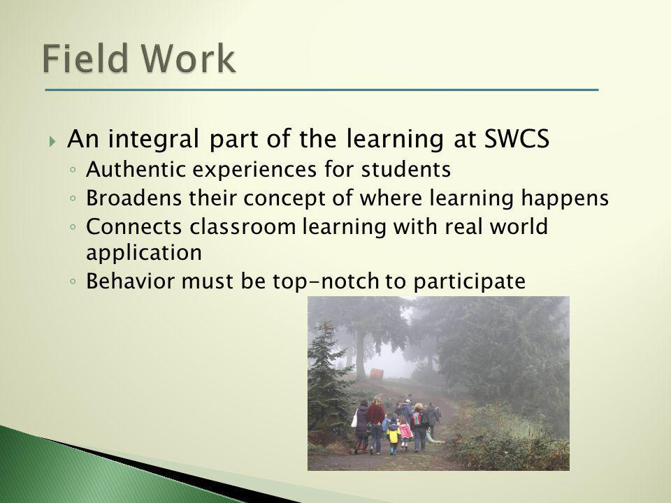  An integral part of the learning at SWCS ◦ Authentic experiences for students ◦ Broadens their concept of where learning happens ◦ Connects classroom learning with real world application ◦ Behavior must be top-notch to participate