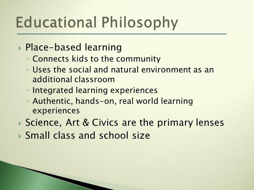  Place-based learning ◦ Connects kids to the community ◦ Uses the social and natural environment as an additional classroom ◦ Integrated learning experiences ◦ Authentic, hands-on, real world learning experiences  Science, Art & Civics are the primary lenses  Small class and school size
