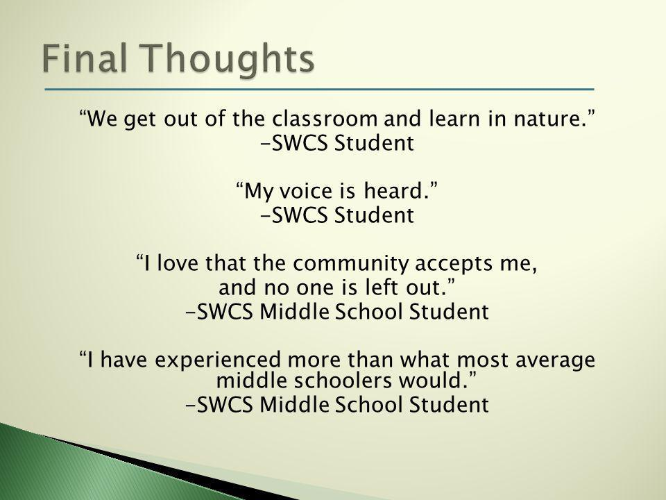 We get out of the classroom and learn in nature. -SWCS Student My voice is heard. -SWCS Student I love that the community accepts me, and no one is left out. -SWCS Middle School Student I have experienced more than what most average middle schoolers would. -SWCS Middle School Student