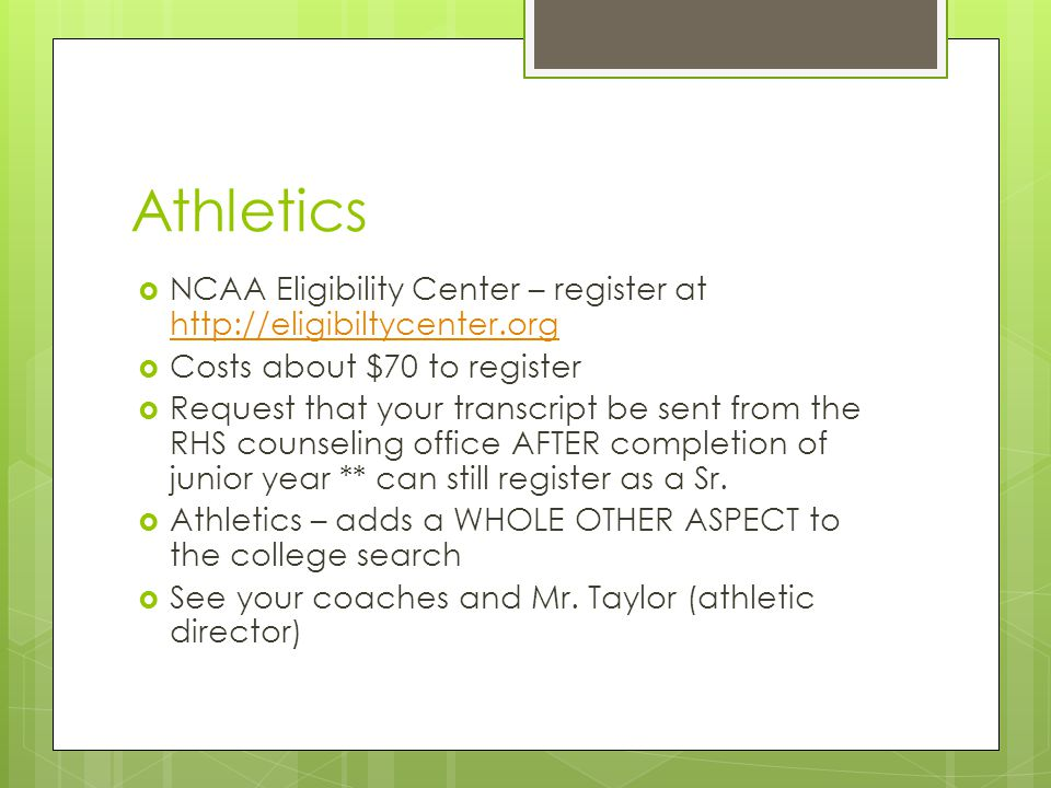 Athletics  NCAA Eligibility Center – register at http://eligibiltycenter.org http://eligibiltycenter.org  Costs about $70 to register  Request that your transcript be sent from the RHS counseling office AFTER completion of junior year ** can still register as a Sr.