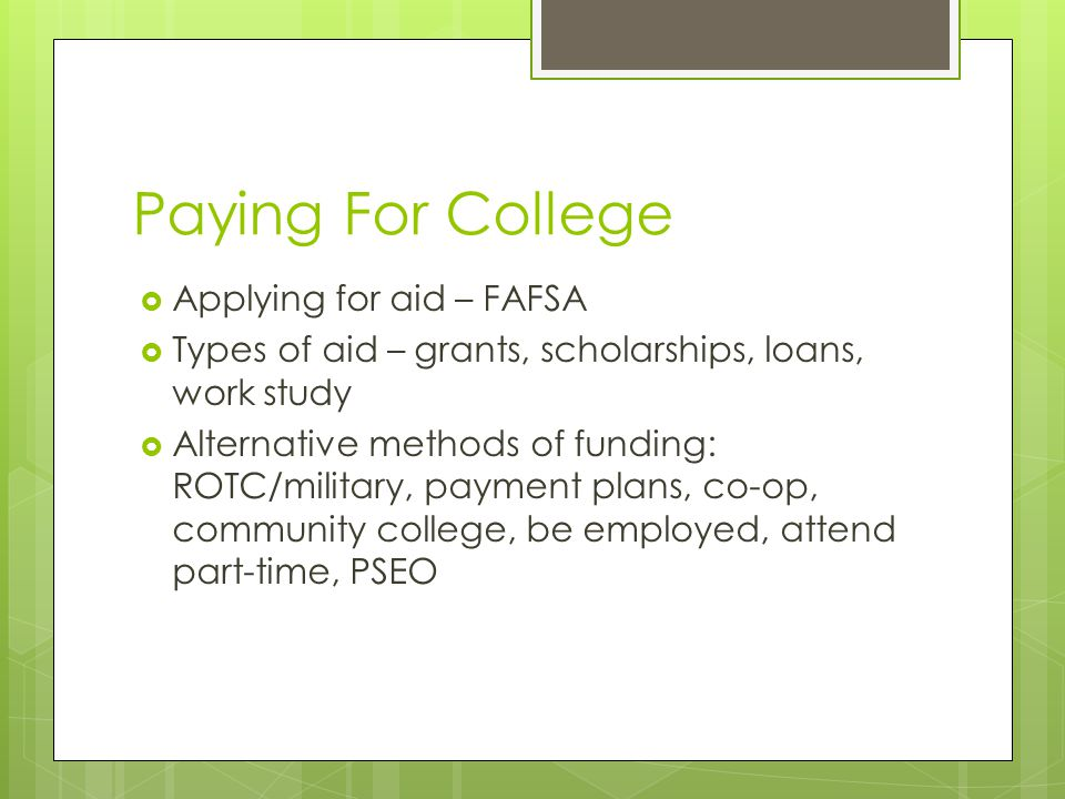 Paying For College  Applying for aid – FAFSA  Types of aid – grants, scholarships, loans, work study  Alternative methods of funding: ROTC/military, payment plans, co-op, community college, be employed, attend part-time, PSEO
