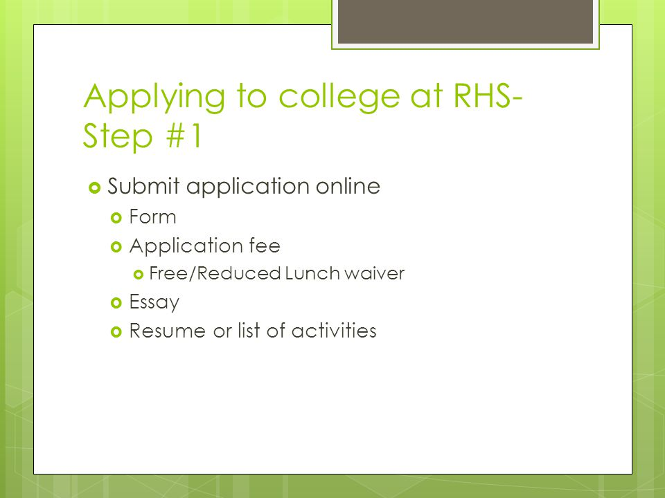 Applying to college at RHS- Step #1  Submit application online  Form  Application fee  Free/Reduced Lunch waiver  Essay  Resume or list of activities