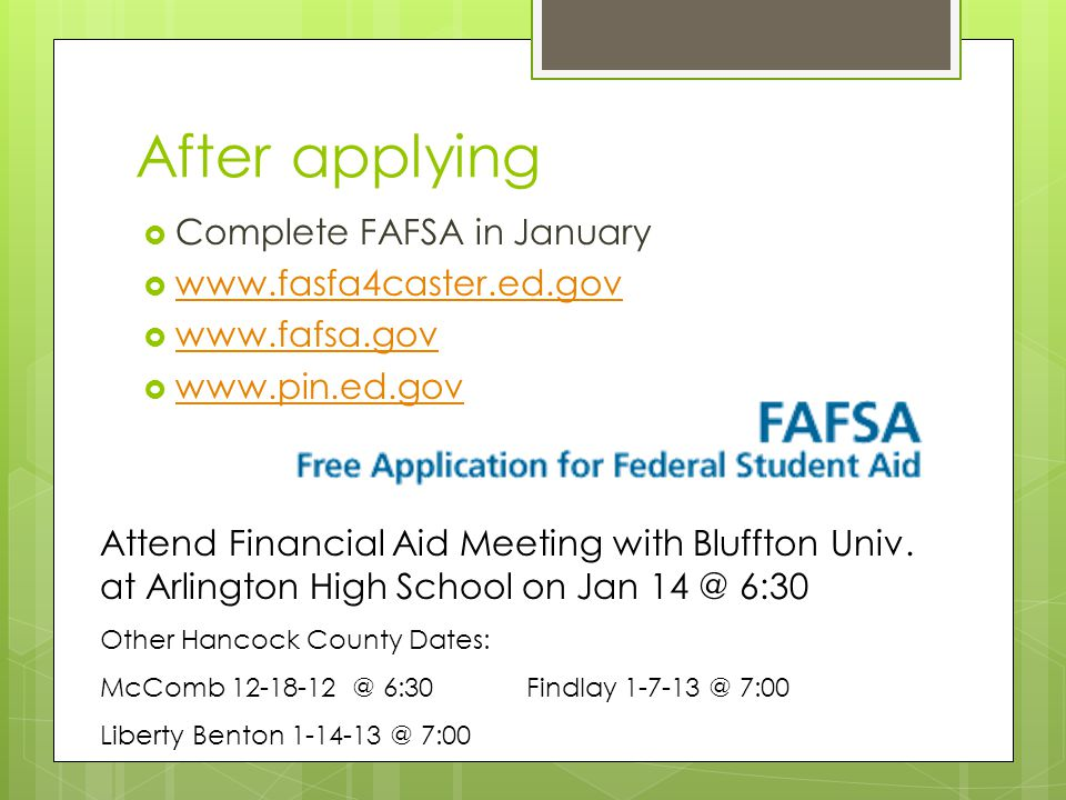 After applying  Complete FAFSA in January  www.fasfa4caster.ed.gov www.fasfa4caster.ed.gov  www.fafsa.gov www.fafsa.gov  www.pin.ed.gov www.pin.ed.gov Attend Financial Aid Meeting with Bluffton Univ.
