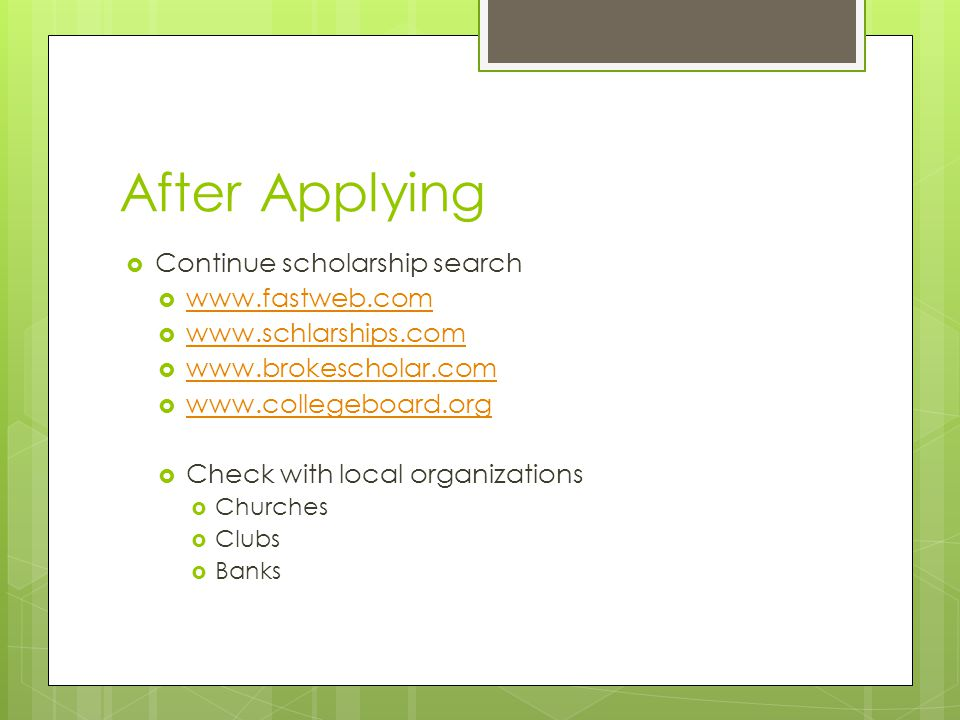 After Applying  Continue scholarship search  www.fastweb.com www.fastweb.com  www.schlarships.com www.schlarships.com  www.brokescholar.com www.brokescholar.com  www.collegeboard.org www.collegeboard.org  Check with local organizations  Churches  Clubs  Banks