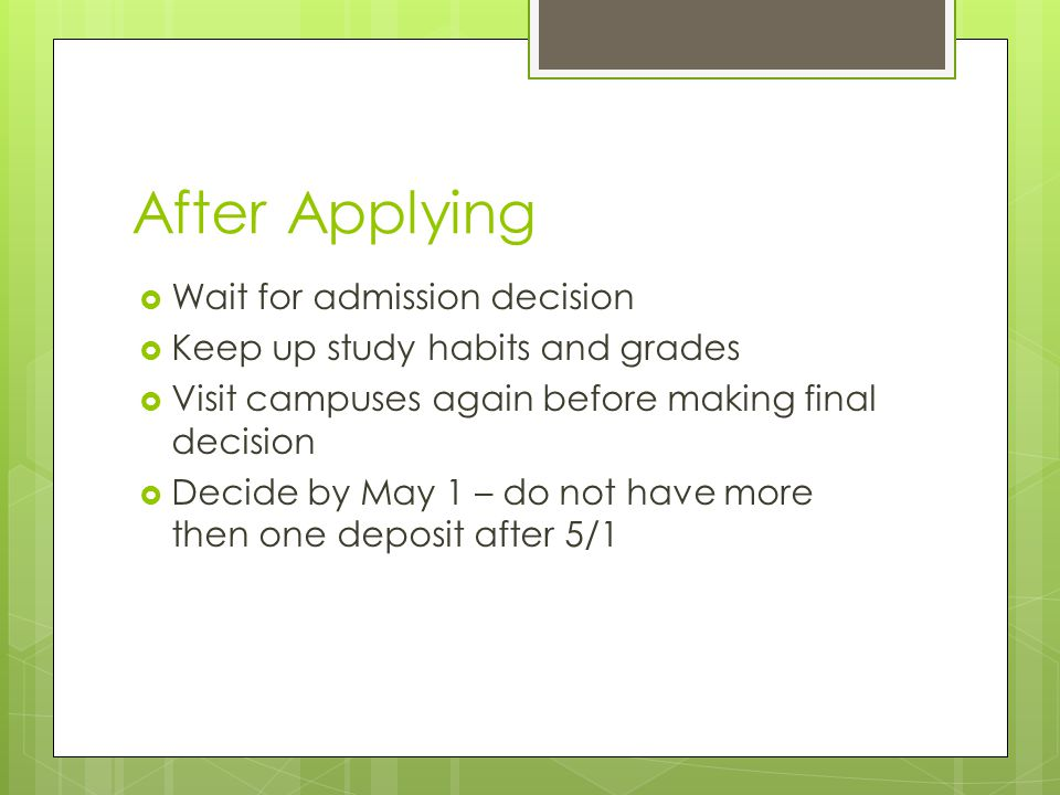 After Applying  Wait for admission decision  Keep up study habits and grades  Visit campuses again before making final decision  Decide by May 1 – do not have more then one deposit after 5/1